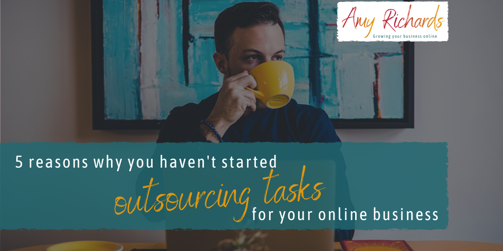 Five reasons why you haven't started outsourcing tasks in your online business